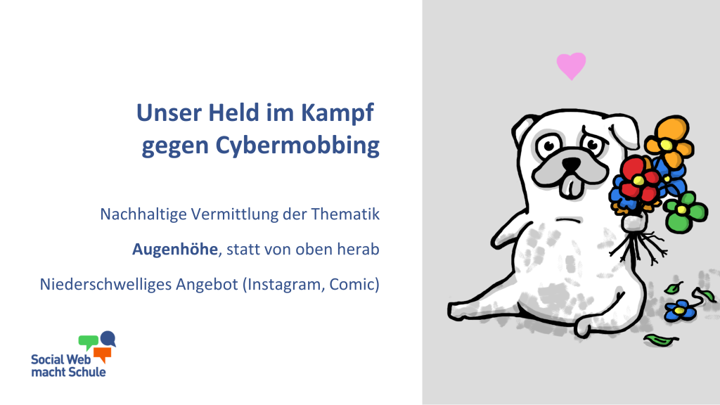 Unser Held im Kampf gegen Cybermobbing - der Mobbing Mops. Nachhaltige Vermittlung der Thematik. Augenhöhe, statt von oben herab. Niederschwelliges Angebot (Instagram, Comic).